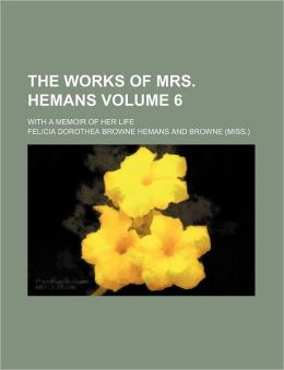 The Works of Mrs. Hemans Volume 6; With a Memoir of Her Life