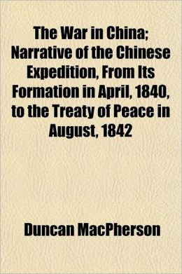 The War in China; Narrative of the Chinese Expedition, from Its Formation in April, 1840, to the Treaty of Peace in August, 1842