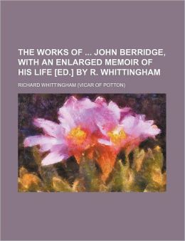 The Works of John Berridge, with an Enlarged Memoir of His Life [Ed.] by R. Whittingham