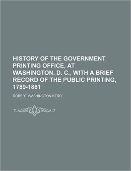 History of the Government Printing Office, at Washington, D. C., with a Brief Record of the Public Printing, 1789-1881