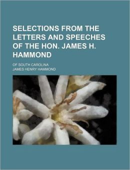 Selections from the Letters and Speeches of the Hon. James H. Hammond; Of South Carolina