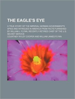 The Eagle's Eye; A True Story of the Imperial German Government's Spies and Intrigues in America from Facts Furnished by William J. Flynn, Recently Re