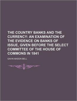 The Country Banks and the Currency; An Examination of the Evidence on Banks of Issue, Given Before the Select Committee of the House of Commons in 184