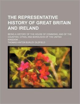 The Representative History of Great Britain and Ireland Volume 2; Being a History of the House of Commons, and of the Counties, Cities, and Boroughs o