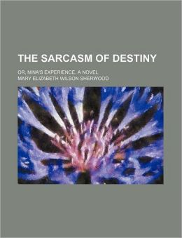 The Sarcasm of Destiny; Or, Nina's Experience. a Novel