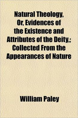 Natural Theology, Or, Evidences of the Existence and Attributes of the Deity; Collected from the Appearances of Nature