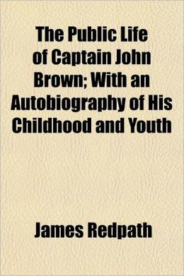 The Public Life of Captain John Brown; With an Authobiography of His Childhood and Youth