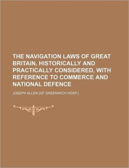 The Navigation Laws of Great Britain, Historically and Practically Considered, with Reference to Commerce and National Defence