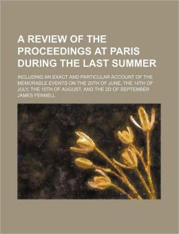 The Review of the Proceedings at Paris During the Last Summer; Including an Exact and Particular Account of the Memorable Events on the 20th of June