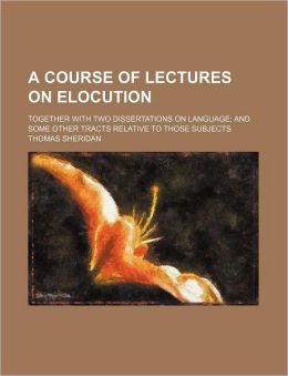 A Course of Lectures on Elocution; Together with Two Dissertations on Language and Some Other Tracts Relative to Those Subjects