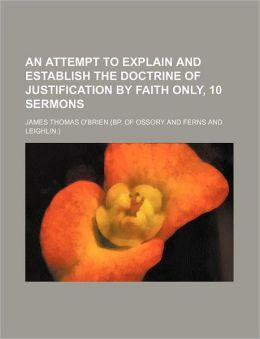An Attempt to Explain and Establish the Doctrine of Justification by Faith Only, 10 Sermons