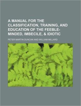 A Manual for the Classification, Training, and Education of the Feeble-Minded, Imbecile, & Idiotic