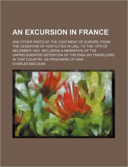 An Excursion in France; And Other Parts of the Continent of Europe from the Cessation of Hostilities in L80l, to the 13th of December 1803. Including