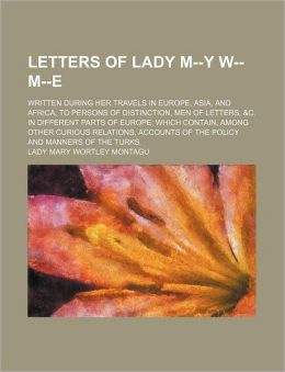 Letters of Lady M--Y W-- M--E; Written During Her Travels in Europe, Asia, and Africa, to Persons of Distinction, Men of Letters, &C. in Different Par