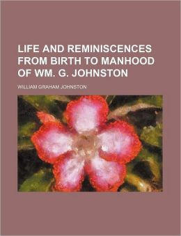 Life and Reminiscences from Birth to Manhood of Wm. G. Johnston