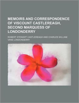 Memoirs and Correspondence of Viscount Castlereagh, Second Marquess of Londonderry (Volume 9)
