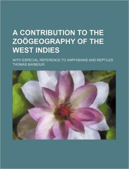 A Contribution to the Zo Geography of the West Indies; With Especial Reference to Amphibians and Reptiles