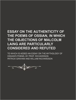 Essay On The Authenticity Of The Poems Of Ossian, In Which The Objections Of Malcolm Laing Are Particularly Considered And Refuted; To Which Is