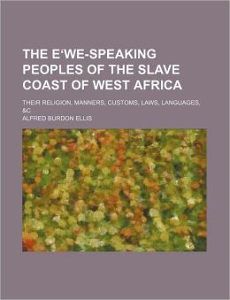 The Ewe-Speaking Peoples Of The Slave Coast Of West Africa; Their Religion, Manners, Customs, Laws, Languages,