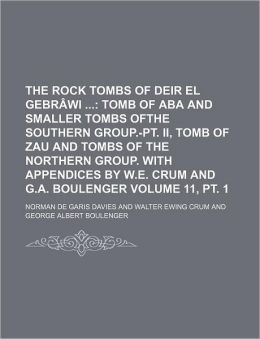 The Rock Tombs of Deir el Gebrâwi Volume 11, Pt 1; Tomb of Aba and Smaller Tombs Ofthe Southern Group -Pt II , Tomb of Zau and Tombs of the Norther