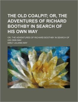The Old Coalpit; Or, the Adventures of Richard Boothby in Search of His Own Way. Or, the Adventures of Richard Boothby in Search of His Own Way