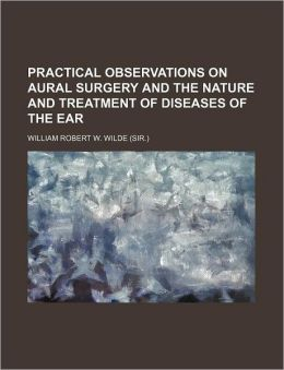 Practical Observations on Aural Surgery and the Nature and Treatment of Diseases of the Ear