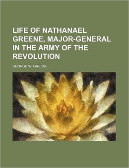 Life Of Nathanael Greene, Major-General In The Army Of The Revolution