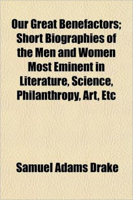 Our Great Benefactors; Short Biographies of the Men and Women Most Eminent in Literature, Science, Philanthropy, Art, Etc