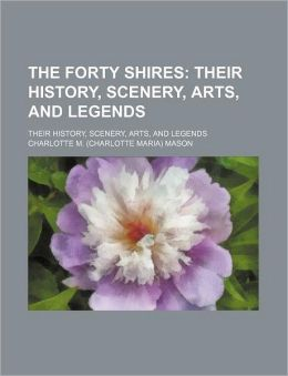 The Forty Shires; Their History, Scenery, Arts, and Legends. Their History, Scenery, Arts, and Legends