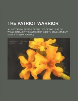 The Patriot Warrior; An Historical Sketch of the Life of the Duke of Wellington, by the Author of 'Aids to Development'.