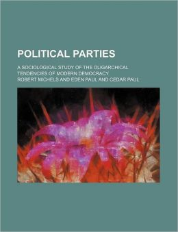 Political Parties; A Sociological Study of the Oligarchical Tendencies of Modern Democracy