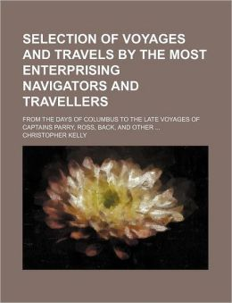 Selection of Voyages and Travels by the Most Enterprising Navigators and Travellers; From the Days of Columbus to the Late Voyages of Captains Parry, Ross, Back, and Other