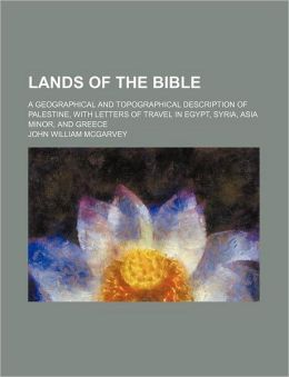 Lands of the Bible; a Geographical and Topographical Description of Palestine, with Letters of Travel in Egypt, Syria, Asia Minor, and Greece