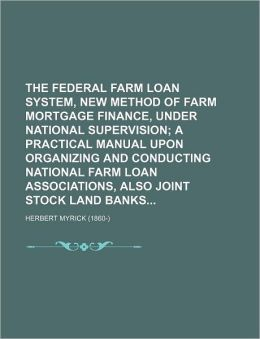 The Federal Farm Loan System, New Method of Farm Mortgage Finance, Under National Supervision; A Practical Manual Upon Organizing and Conducting National Farm Loan Associations, Also Joint Stock Land Banks
