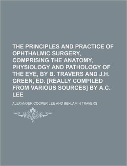 The Principles And Practice Of Ophthalmic Surgery, Comprising The Anatomy, Physiology And Pathology Of The Eye, By B. Travers And J.H. Green,