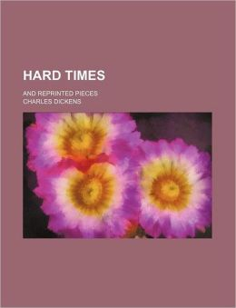 Hard Times (Volume 1); And Reprinted Pieces