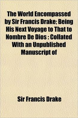 The World Encompassed by Sir Francis Drake Volume 16; Being His Next Voyage to That to Nombre de Dios Collated with an Unpublished Manuscript of Franc