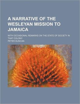 A Narrative of the Wesleyan Mission to Jamaica; With Occasional Remarks on the State of Society in That Colony
