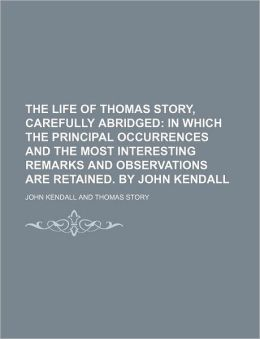 The Life of Thomas Story, Carefully Abridged; In Which the Principal Occurrences and the Most Interesting Remarks and Observations Are Retained. by Jo