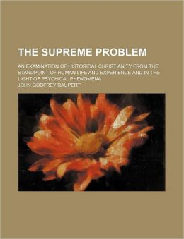 The Supreme Problem; An Examination Of Historical Christianity From The Standpoint Of Human Life And Experience And In The Light Of Psychical