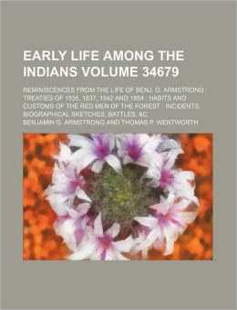 Early Life Among the Indians Volume 34679; Reminiscences from the Life of Benj. G. Armstrong Treaties of 1835, 1837, 1842 and 1854 Habits and Customs