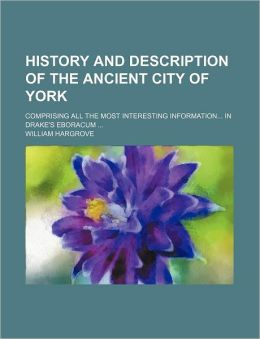 History And Description Of The Ancient City Of York (Volume 2, Pt. 2); Comprising All The Most Interesting Information In Drake's Eboracum