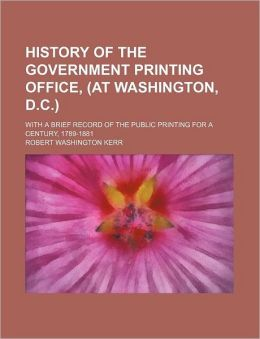 History of the Government Printing Office, (at Washington, D.C.); With a Brief Record of the Public Printing for a Century, 1789-1881