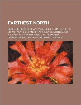 Farthest North (Volume 1): Being the Record of the Voyage of Exploration of the Ship Fram 1893-96, and of a Fifteen Month's Sleigh Journey By Dr. Nansen And Lieut. Johansen