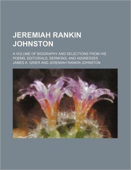 Jeremiah Rankin Johnston; A Volume of Biography and Selections From His Poems, Editorials, Sermons, and Addresses