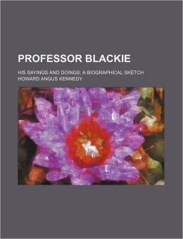 Professor Blackie; His Sayings and Doings a Biographical Sketch