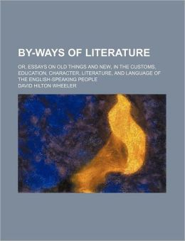By-ways of literature; or, Essays on old things and new, in the customs, education, character, literature, and language of the English-speaking people