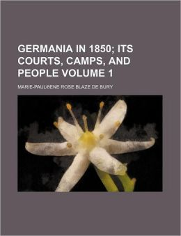 Germania In 1850 (Volume 1); Its Courts, Camps, And People