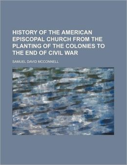 History of the American Episcopal Church from the planting of the colonies to the end of Civil War