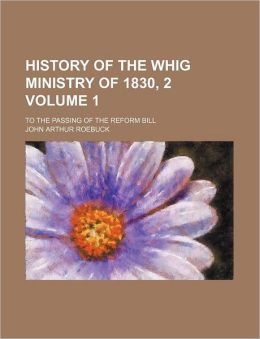 History Of The Whig Ministry Of 1830, 2 (Volume 1); To The Passing Of The Reform Bill